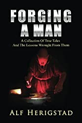 Forging A Man: A Collection Of True Tales ~ And The Lessons Wrought From Them