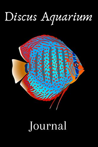 Discus Aquarium Journal: Customized Aquarium Logging Book, Great For Tracking, Scheduling Routine Maintenance, Including Water Chemistry And Fish Health. Blank Lined (6x9 120 Pages)