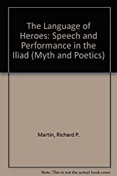 The Language of Heroes: Speech and Performance in the Iliad (Myth and Poetics)