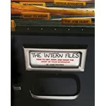The Intern Files: How to Get, Keep, and Make the Most of Your Internship