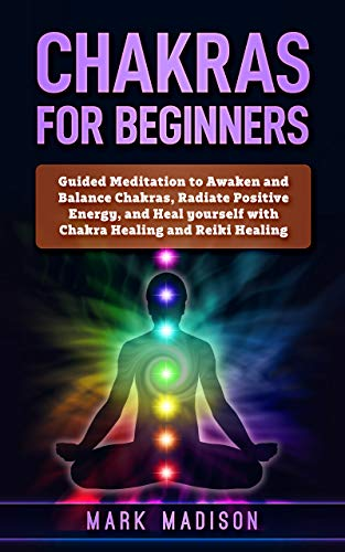 Chakras for Beginners: Guided Meditation to Awaken and Balance Chakras,  Radiate Positive Energy and Heal Yourself with Chakra Healing and Reiki