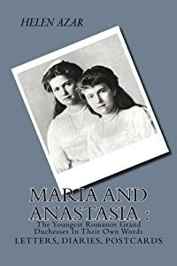 MARIA and ANASTASIA: The Youngest Romanov Grand Duchesses In Their Own Words: Letters, Diaries, Postcards. (The Russian Imperial Family: In Their Own Words) (Volume 2)