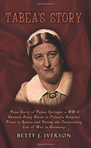 Tabea's Story: True Story of Tabea Springer a WW II German Army Nurse in Poland, a Hospital Train in Russia and During the Devestating End of War in Germany PDF