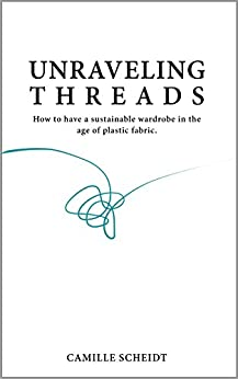 Unraveling Threads: How To Have A Sustainable Wardrobe In The Age Of Plastic Fabric by [Scheidt, Camille]