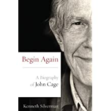 Begin Again: A Biography of John Cage by Kenneth Silverman (2012-07-11)