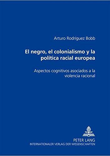 El negro, el colonialismo y la politica racial europea: Aspectos cognitivos asociados a la violencia racional (Spanish Edition) [Arturo Rodriguez Bobb] (Tapa Blanda)