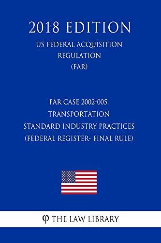 FAR Case 2002-005, Transportation - Standard Industry Practices (Federal Register- Final Rule) (US Federal Acquisition Regulation Regulation) (FAR) (2018 Edition) (English Edition)