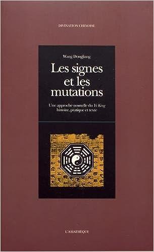 Les signes et les mutations : Une approche nouvelle du Yi King, histoire, pratique et texte