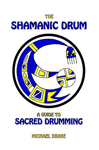 The Shamanic Drum: A Guide To Sacred Drumming (Sacred Drumming)