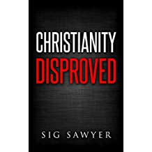 Christianity Disproved: The conclusive proof that Christianity is false.