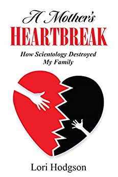 A Mother's Heartbreak: How Scientology Destroyed My Family by [Hodgson, Lori]
