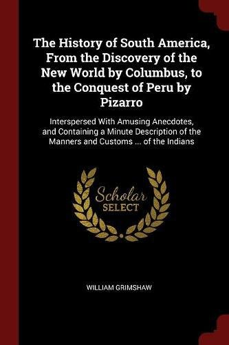 Read Online The History of South America, From the Discovery of the New World by Columbus, to the Conquest of Peru by Pizarro: Interspersed With Amusing ... of the Manners and Customs ... of the Indians ebook