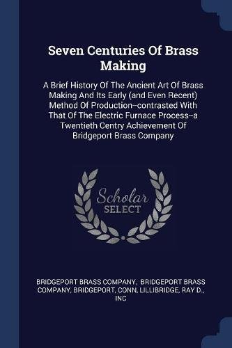 Seven Centuries Of Brass Making: A Brief History Of The Ancient Art Of Brass Making And Its Early (and Even Recent) Method Of Production--contrasted ... Achievement Of Bridgeport Brass Company (Brass Bridgeport)