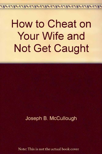 How to Cheat on Your Wife...and Not Get Caught: A Comprehensive Yet Practical Guide for the Beginner