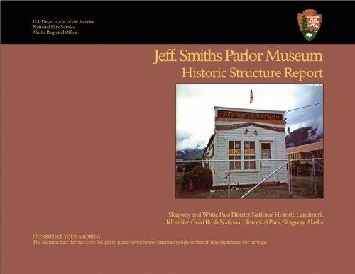 Jeff. Smiths Parlor Museum: Historic Structure Report: Skagway and White Pass District National Historic Landmark, Klondike Gold Rush National Historical Park, Skagway, Alaska
