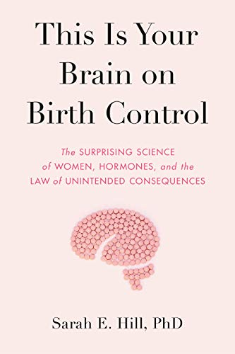This Is Your Brain on Birth Control: The Surprising Science of Women, Hormones, and the Law of Unintended Consequences by [Hill, Sarah]
