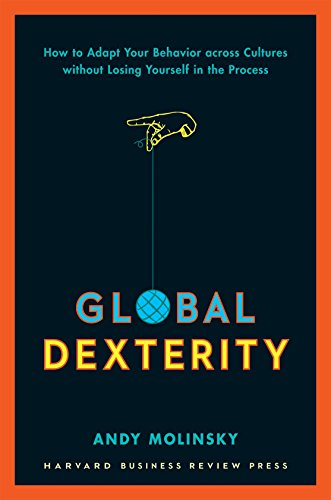 Global Dexterity  How To Adapt Your Behavior Across Cultures Without Losing Yourself In The Process