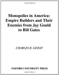 Monopolies in America : Empire Builders and Their Enemies from Jay Gould to Bill Gates