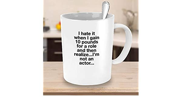e84568603bb5 Amazon.com  I hate it when I gain 10 pounds for a role and then realize I m  not an actor-Funny unique quote coffee mug gift-Coffee lovers gift  Kitchen    ...