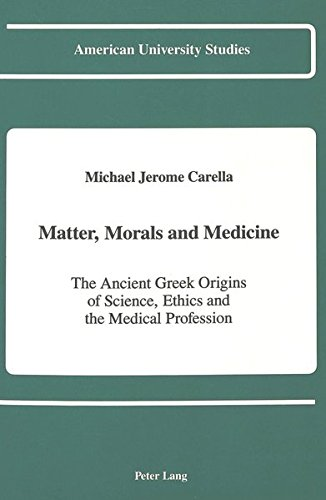 Matter, Morals and Medicine: The Ancient Greek Origins of Science, Ethics and the Medical Profession (American University (Moral Medicine)