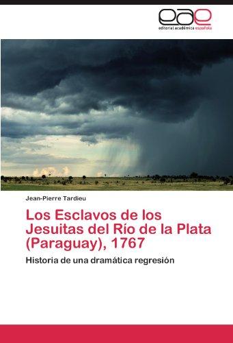 Los Esclavos de los Jesuitas del Rio de la Plata (Paraguay), 1767: Historia de una dramatica regresion (Spanish Edition) [Jean-Pierre Tardieu] (Tapa Blanda)