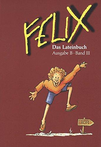Felix - Ausgabe B. Auf der Grundlage von Felix A: Felix, Ausgabe B für Bayern, Bd.3, Das Lateinbuch
