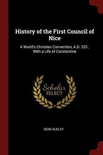 History of the First Council of Nice: A World's Christian Convention, A.D. 325 ; With a Life of Constantine pdf epub