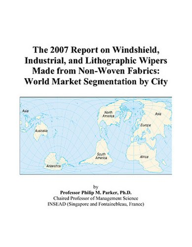 The 2007 Report on Windshield, Industrial, and Lithographic Wipers Made from Non-Woven Fabrics: World Market Segmentation by City