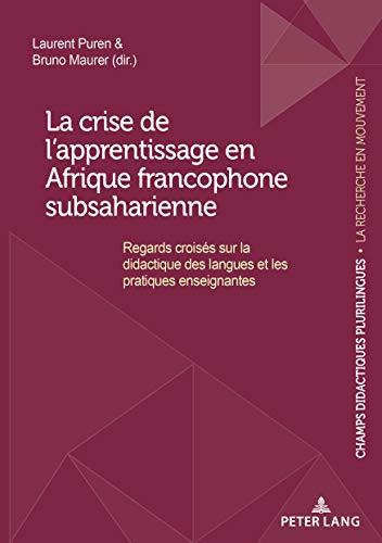La crise de l'apprentissage en Afrique francophone subsaharienne: Regards croisés sur la didactique des langues et les pratiques enseignantes