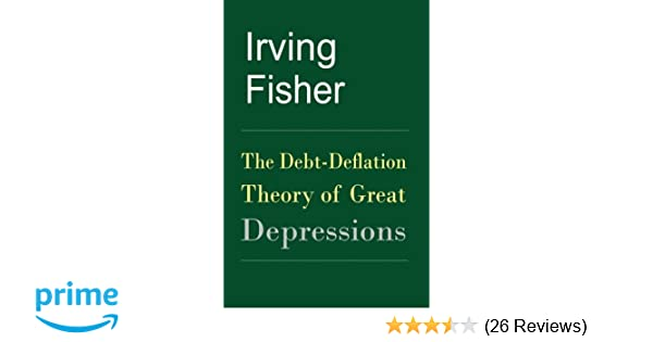 the debt deflation theory of great depressions irving fisherthe debt deflation theory of great depressions irving fisher 9781453624456 amazon com books