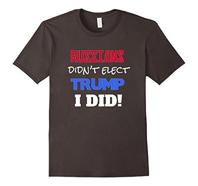 Russians Didn't Elect Trump, I Did, Funny Political Shirt