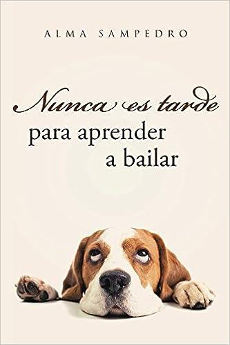 Amazon.com: Nunca es tarde para aprender a bailar (Spanish Edition) (9781534820777): Alma Sampedro: Books