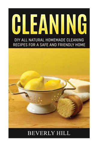 Cleaning: DIY Natural Homemade Cleaning Recipes for a Safe and Friendly Home (Cleaning, cleaning supplies, cleaning kit, cleaning tonic, eco-friendly, ... homemade, homemade cleaning products)