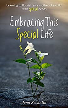 Embracing This Special Life: Learning to Flourish as a Mother of a Child with Special Needs by [Soehnlin, Jenn]