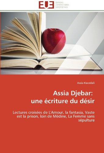 Assia Djebar:   une écriture du désir: Lectures croisées de L'Amour, la fantasia, Vaste est la prison, loin de Médine, L