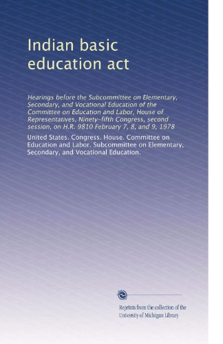 Indian basic education act: Hearings before the Subcommittee on Elementary, Secondary, and Vocational Education of the Committee on Education and ... on H.R. 9810 February 7, 8, and 9, 1978