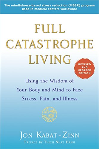 Full Catastrophe Living (Revised Edition): Using the Wisdom of Your Body and Mind to Face Stress, Pa