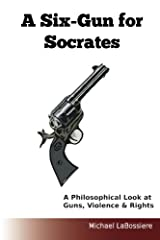 A Six-Gun for Socrates: A Philosophical Look at Guns, Violence & Rights Paperback