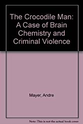 The Crocodile Man: A Case of Brain Chemistry and Criminal Violence