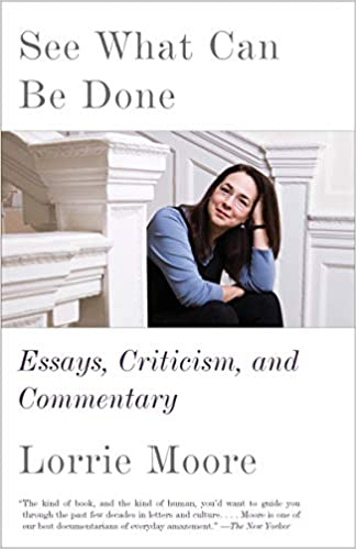 See What Can Be Done: Essays, Criticism, and Commentary: Moore, Lorrie:  9780525433859: Amazon.com: Books
