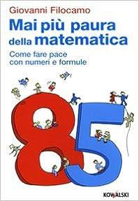 Mai più paura della matematica. Come far pace con numeri e formule