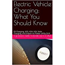Electric Vehicle Charging: What You Should Know: EV Charging, V2G, V2H, V2V, Solar Charging, and Impact on Power Utility Grid