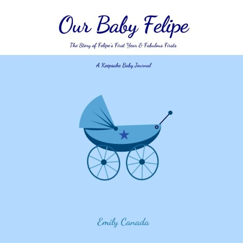 Our Baby Felipe, The Story of Felipe's First Year and Fabulous Firsts: A Keepsake Baby Journal (Our Baby Boy / Memory Book)