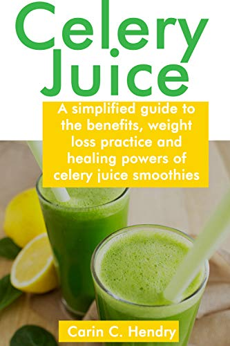 CELERY JUICE: A simplified guide to the benefits, weight loss practice and healing powers of celery juice smoothies by [Hendry, Carin C.]