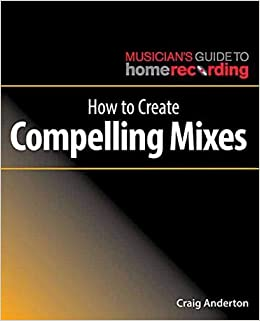 How to Create Compelling Mixes (The Musician's Guide to Home