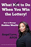 What Not to Do When You Win the Lottery: How to Manage Sudden Wealth (The Create Your Money Series) (Volume 2)