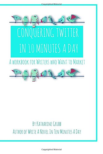 Download Conquering Twitter in 10 Minutes A Day: A Guide For