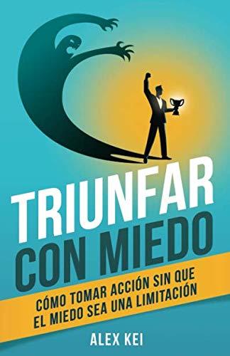 Triunfar con miedo: Cómo tomar acción sin que el miedo sea una limitación (Spanish Edition)