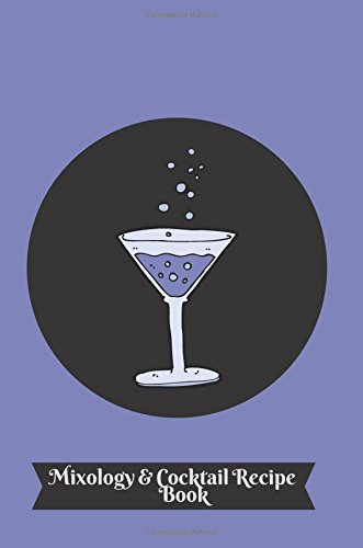 Mixology & Cocktail Recipe Book: Essential Blank Cocktail Recipe Book and More, Mixology Journal Notebook To Organize And Reference Your Unique Hand ... Men & Women (Bar Collection) (Volume 27) PDF