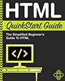 HTML QuickStart Guide: The Simplified Beginner s Guide To HTML